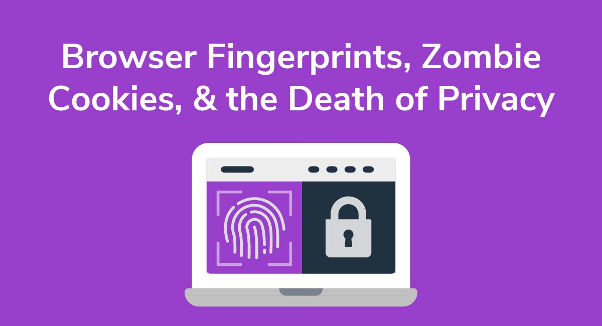 Browser Fingerprints, Zombie Cookies, & the Death of Privacy