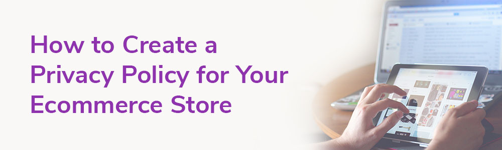 How to Create a Privacy Policy for Your Ecommerce Store