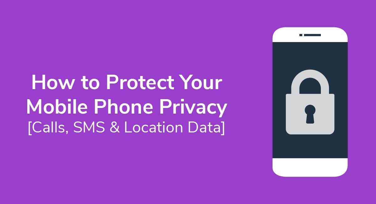 How to Protect Your Mobile Phone Privacy [Calls, SMS & Location Data]