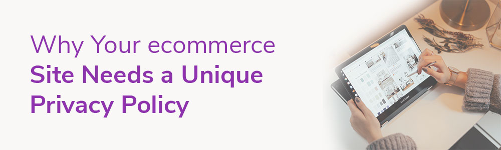 Why Your ecommerce Site Needs a Unique Privacy Policy