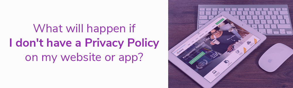 What will happen if I don't have a Privacy Policy on my website or app?