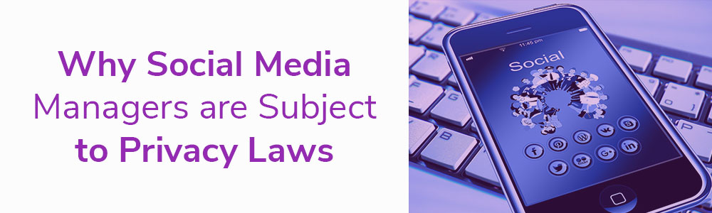 Why Social Media Managers are Subject to Privacy Laws