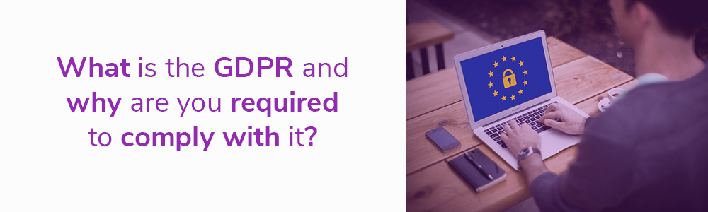 What is the GDPR and why are you required to comply with it?