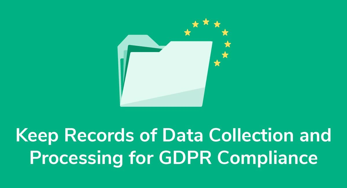 Keep Records of Data Collection and Processing for GDPR Compliance