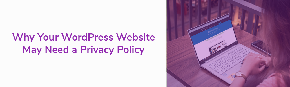 Why Your WordPress Website May Need a Privacy Policy