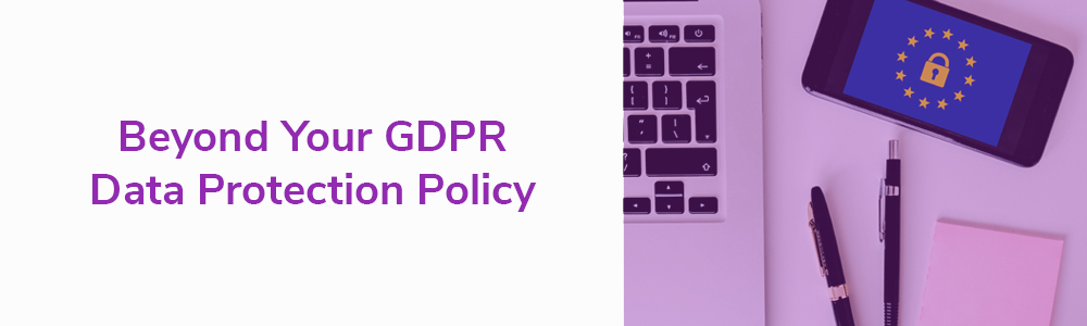 Beyond Your GDPR Data Protection Policy