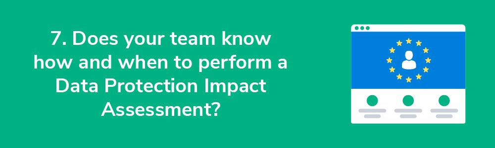 7. Does your team know how and when to perform a Data Protection Impact Assessment?