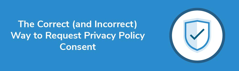 The Correct (and Incorrect) Way to Request Privacy Policy Consent