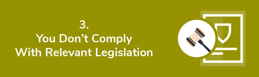 3. You Don't Comply With Relevant Legislation