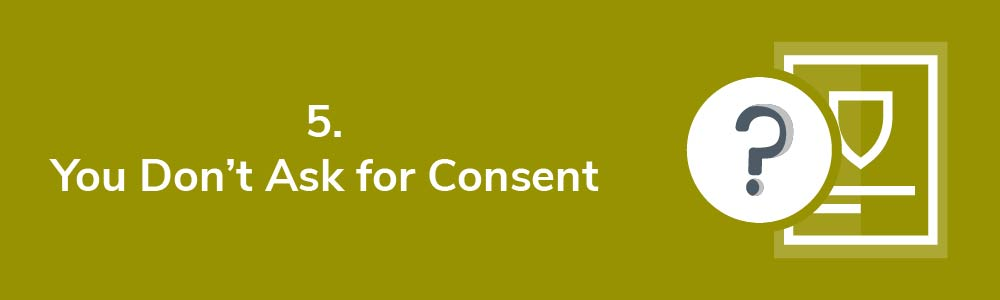 5. You Don't Ask for Consent