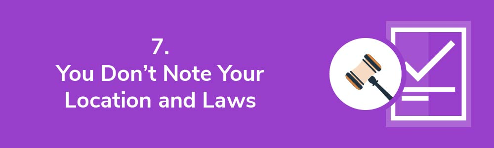 7. You Don't Note Your Location and Laws