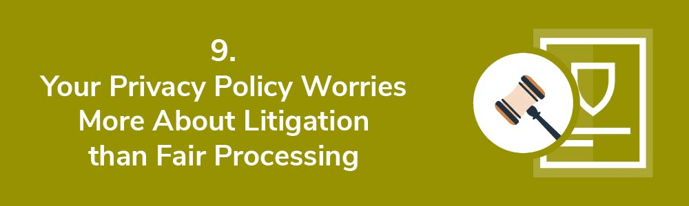 9. Your Privacy Policy Worries More About Litigation than Fair Processing