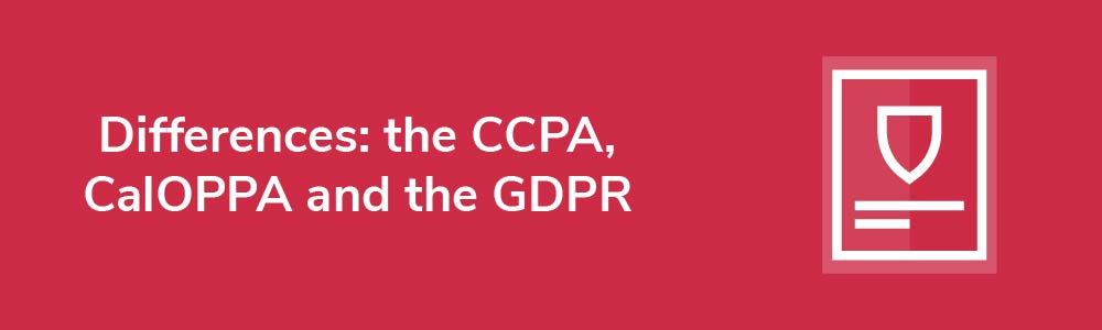 Differences: the CCPA, CalOPPA and the GDPR