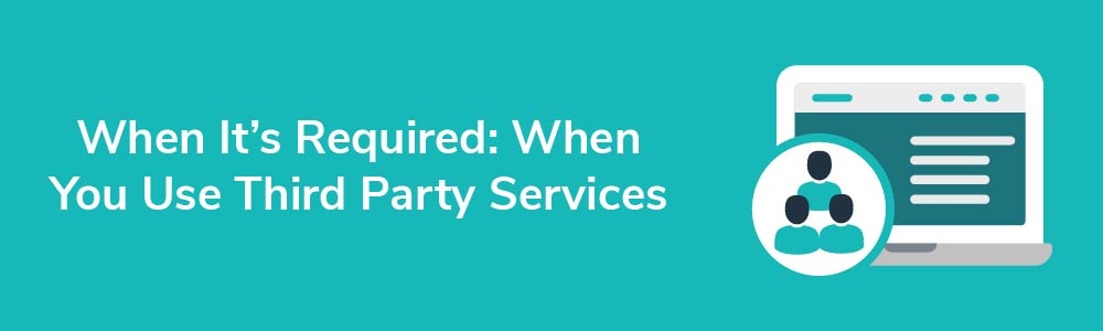 When It's Required: When You Use Third Party Services