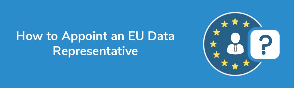 How to Appoint an EU Data Representative