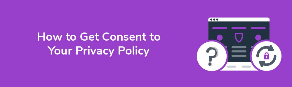How to Get Consent to Your Privacy Policy