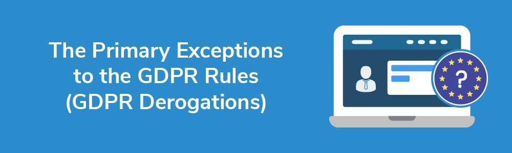 The Primary Exceptions to the GDPR Rules (GDPR Derogations)