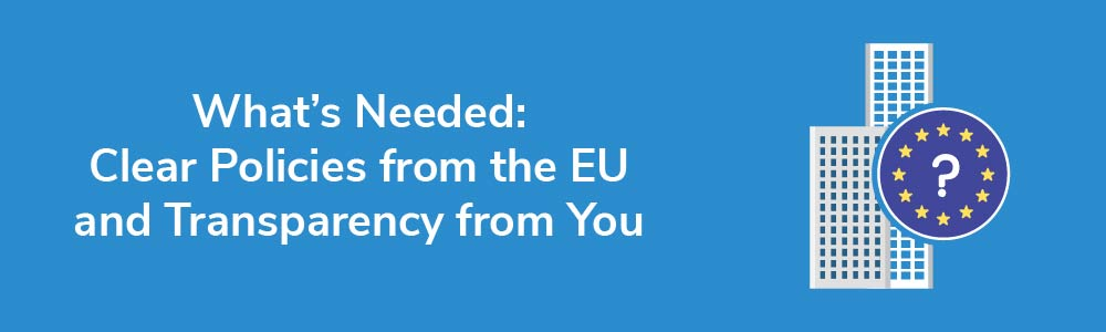What's Needed: Clear Policies from the EU and Transparency from You