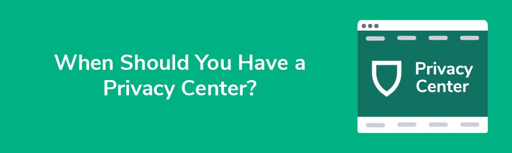 When Should You Have a Privacy Center?