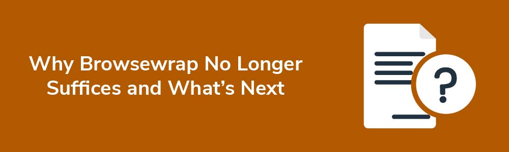 Why Browsewrap No Longer Suffices and What's Next