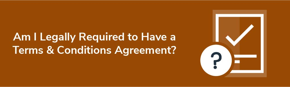 Am I Legally Required to Have a Terms and Conditions Agreement?