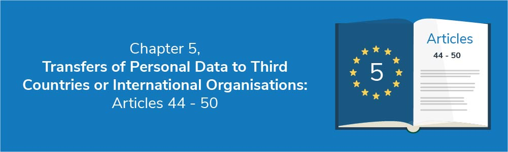Chapter 5 - Transfers of Personal Data to Third Countries or International Organisations: Articles 44 - 50