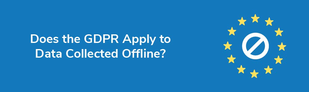 Does the GDPR Apply to Data Collected Offline?