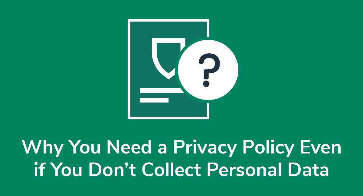 Why You Need a Privacy Policy Even if You Don't Collect Personal Data