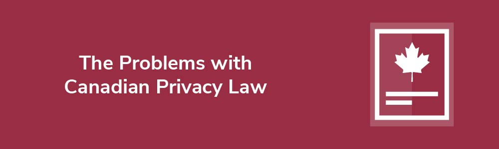 The Problems with Canadian Privacy Law