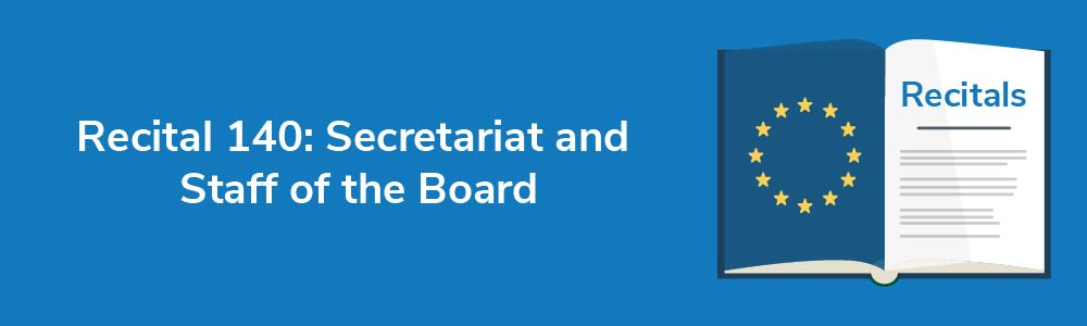 Recital 140: Secretariat and Staff of the Board