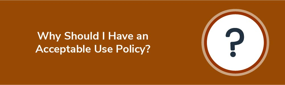 Why Should I Have an Acceptable Use Policy?