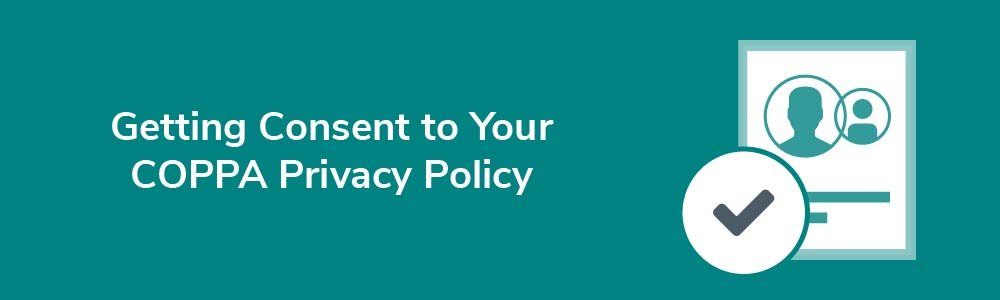 Getting Consent to Your COPPA Privacy Policy