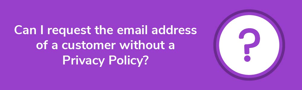Can I request the email address of a customer without a Privacy Policy?