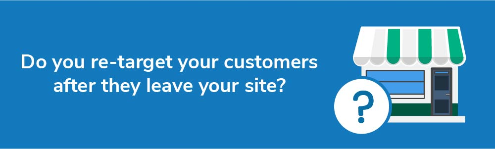 Do you re-target your customers after they leave your site?