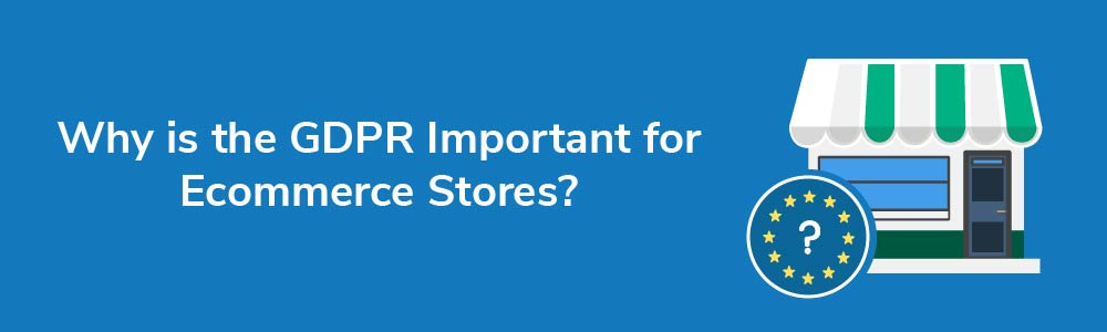 Why is the GDPR Important for Ecommerce Stores?