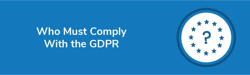 Who Must Comply With the GDPR
