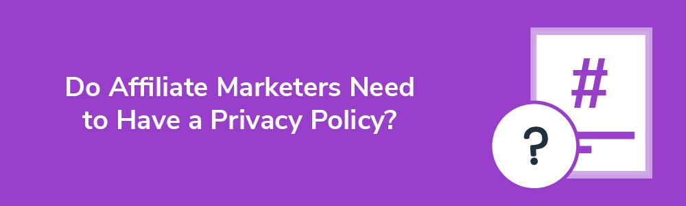Do Affiliate Marketers Need to Have a Privacy Policy?