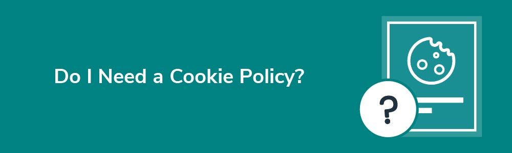 Do I Need a Cookie Policy?