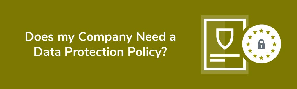 Does my Company Need a Data Protection Policy?
