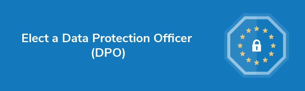 Elect a Data Protection Officer (DPO)