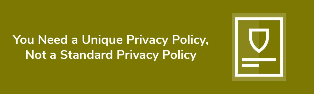 You Need a Unique Privacy Policy, Not a Standard Privacy Policy