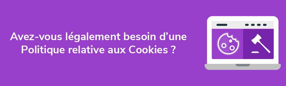 Avez-vous légalement besoin d'une Politique relative aux Cookies ?