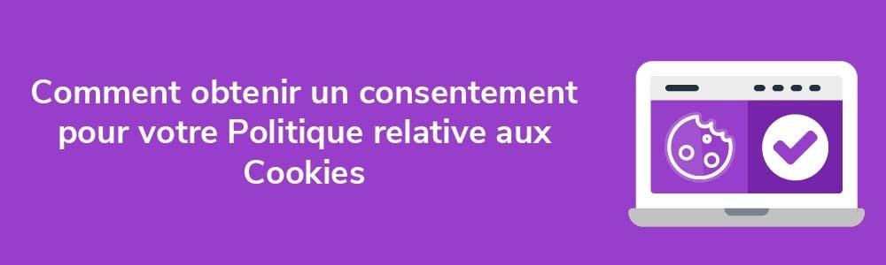 Comment obtenir un consentement pour votre Politique relative aux Cookies