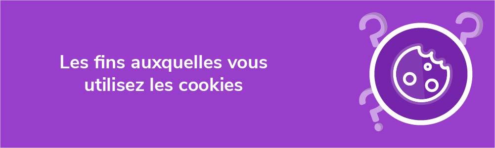 Les fins auxquelles vous utilisez les cookies