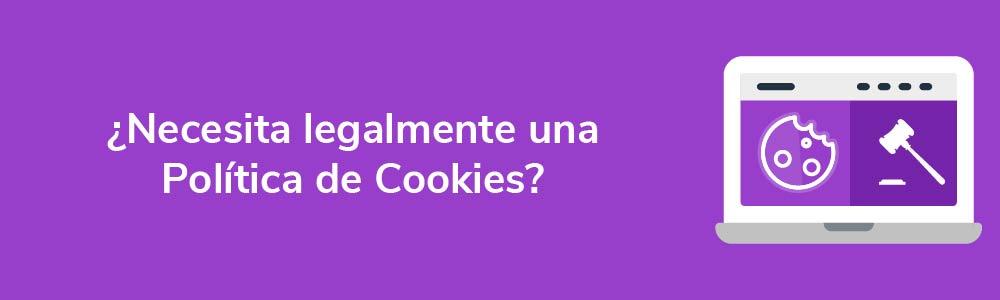 ¿Necesita legalmente una Política de Cookies?