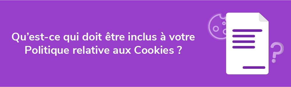 Qu'est-ce qui doit être inclus à votre Politique relative aux Cookies ?