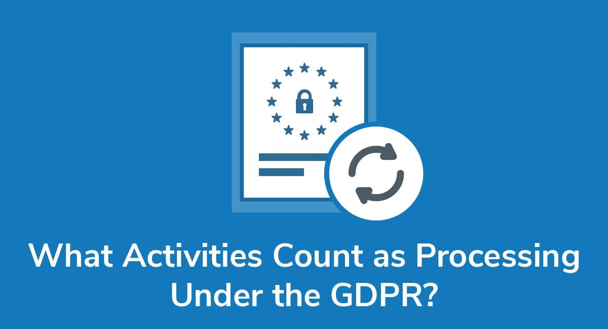 What Activities Count as Processing Under the GDPR?