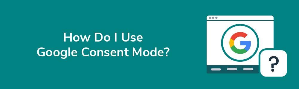 How Do I Use Google Consent Mode?