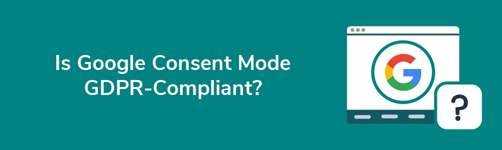 Is Google Consent Mode GDPR-Compliant?