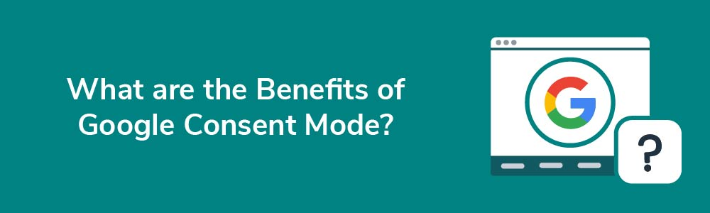 What are the Benefits of Google Consent Mode?